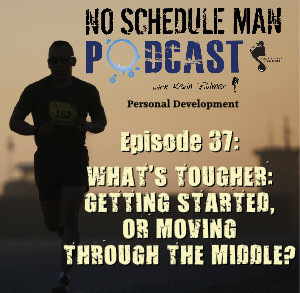 What's Tougher: Getting Started or Moving Through the Middle? | No Schedule Man Podcast, Ep. 37