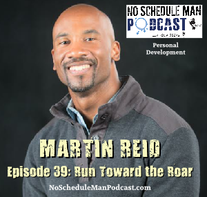 Run Toward the Roar: Martin Reid | No Schedule Man Podcast, Ep. 39