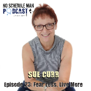 FEAR LESS & LIVE MORE: SUE CURR – NO SCHEDULE MAN PODCAST, EP. 23