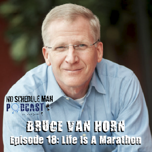 Life Is a Marathon: Bruce Van Horn | No Schedule Man Podcast, Ep 18