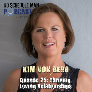 Thriving Loving Relationships: Kim Von Berg | No Schedule Man Podcast, Ep 25