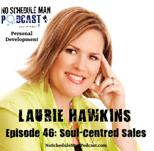 Soul-Centred Sales– Laurie Hawkins| No Schedule Man Podcast, Ep. 46