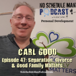 Separation, Divorce & Good Family Matters – Carl Good | No Schedule Man Podcast, Ep. 47