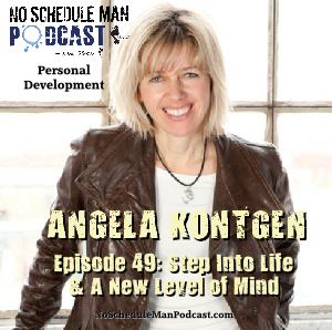 Step Into Life & A New Level Of Mind – Angela Kontgen | No Schedule Man Podcast, Ep. 49