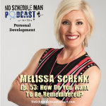 How Do You Want To Be Remembered? – Melissa Schenk | No Schedule Man Podcast, Ep. 53