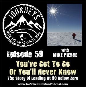 You've Got To Go Or You'll Never Know – Mike Pierce | Journeys with the No Schedule Man, Ep. 59