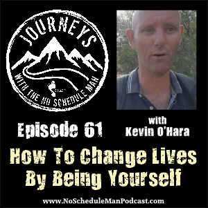 How To Change Lives By Being Yourself - Kevin O'Hara | Journeys with the No Schedule Man, Ep. 61