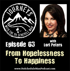 How To Go From Hopelessness To Happiness – Lori Peters | Journeys with the No Schedule Man, Ep. 63
