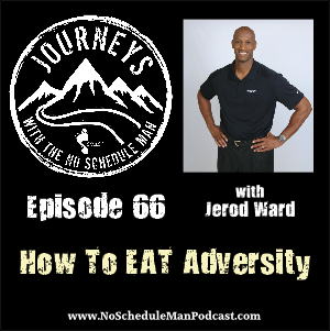 How to EAT Adversity – Jerod Ward | Journeys with the No Schedule Man, Ep. 66