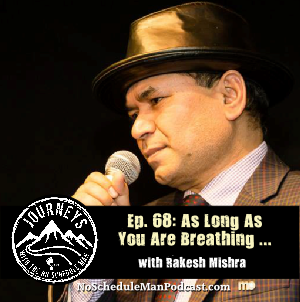 As Long As You Are Breathing, You Have a Choice - Rakesh Mishra | Journeys with the No Schedule Man, Ep. 68