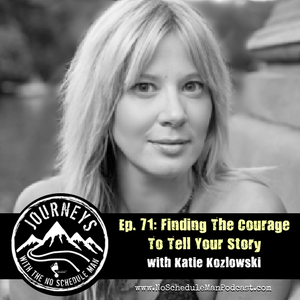 Finding The Courage To Tell Your Story – Katie Kozlowski | Journeys with the No Schedule Man, Ep. 71