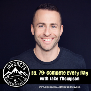 Compete Every Day – Jake Thompson | Journeys with the No Schedule Man, Ep. 79