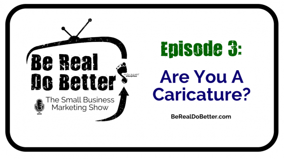 Are You a Caricature? | Be Real Do Better - The Small Business Marketing Show, Ep. 3