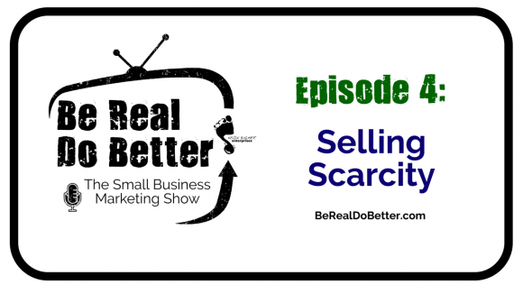 Selling Scarcity | Be Real Do Better – The Small Business Marketing Show, Ep. 4