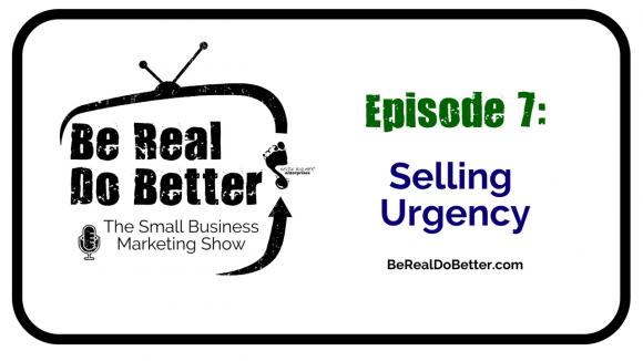 Selling Urgency | Be Real Do Better – The Small Business Marketing Show, Ep. 7
