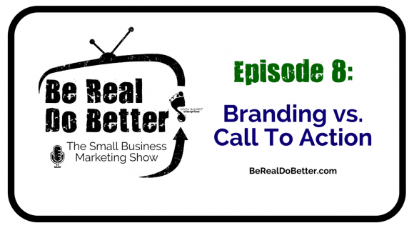Branding vs. Call to Action | Be Real Do Better – The Small Business Marketing Show, Ep. 8