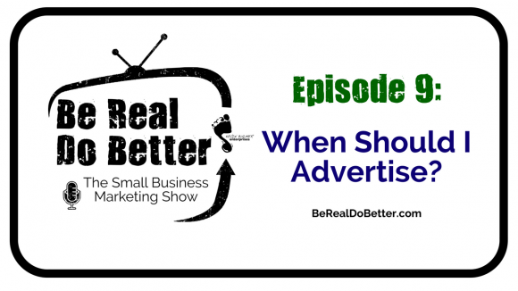 When Should I Advertise? | Be Real Do Better – The Small Business Marketing Show, Ep. 9