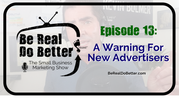A Warning For New Advertisers | Be Real Do Better - The Small Business Marketing Show, Ep 13