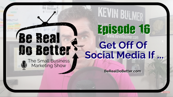 Get Off Of Social Media If … | Be Real Do Better – The Small Business Marketing Show, Ep. 16