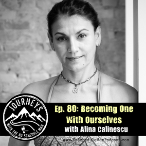 Becoming One With Ourselves – Alina Calinescu | Journeys with the No Schedule Man, Ep. 80