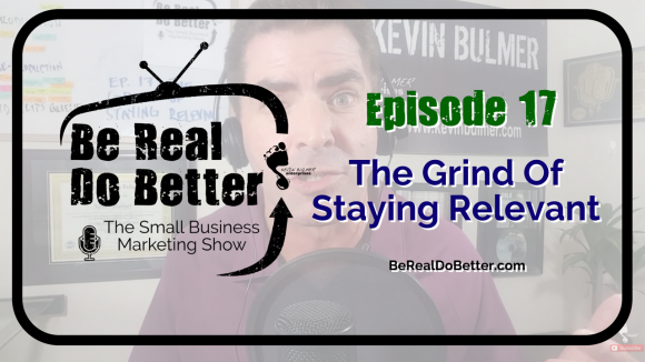The Grind of Staying Relevant | Be Real Do Better – The Small Business Marketing Show, Ep. 17