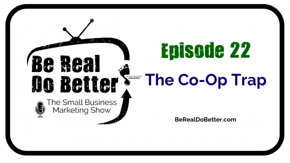 The Co-op Trap | Be Real Do Better - The Small Business Marketing Show, Ep. 22