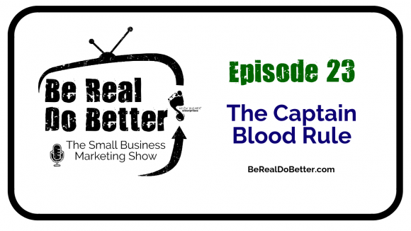 The Captain Blood Rule | Be Real Do Better – The Small Business Marketing Show, Ep. 23