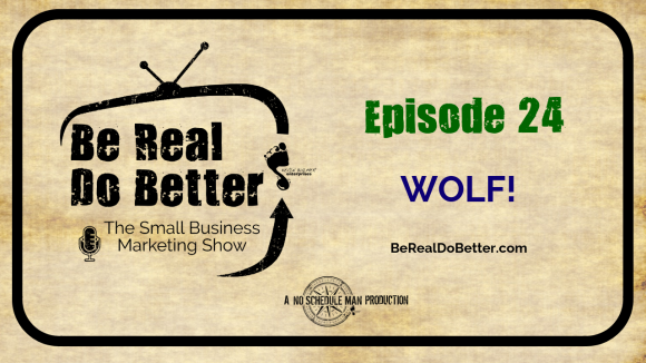 Wolf! | Be Real Do Better – The Small Business Marketing Show, Ep. 24
