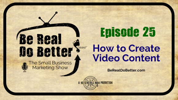 How To Create Video Content | Be Real Do Better – The Small Business Marketing Show, Ep. 25