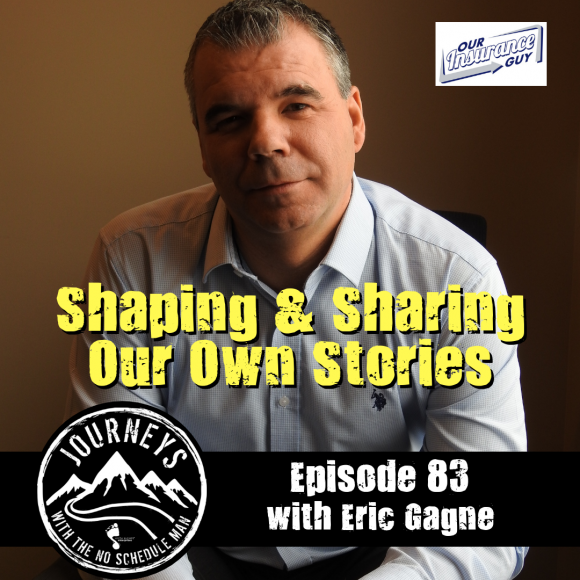 Shaping & Sharing Our Own Stories – Eric Gagne | Journeys with the No Schedule Man, Ep. 83