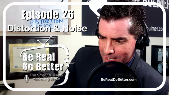 Distortion & Noise | Be Real Do Better – The Small Business Marketing Show, Ep. 26
