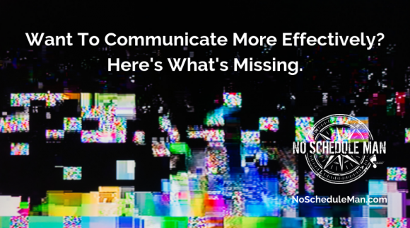 Want To Communicate More Effectively? Here's What's Missing.