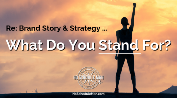 Re: Brand Story & Strategy ... What Do You STAND For? | No Schedule Man Brand Media